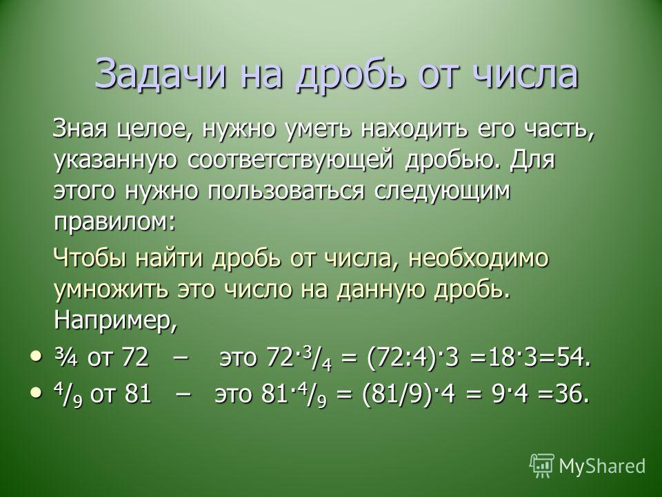 Задачи на дробь от числа Задачи на дробь от числа Зная целое, нужно уметь находить его часть, указанную соответствующей дробью. Для этого нужно пользоваться следующим правилом: Зная целое, нужно уметь находить его часть, указанную соответствующей дро