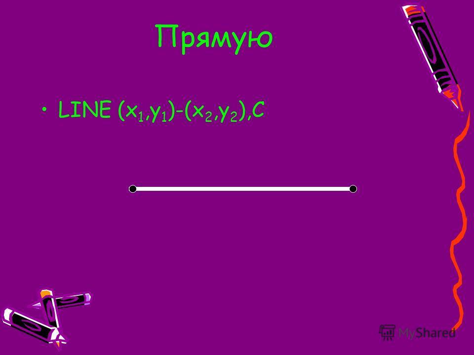 Прямую LINE (x 1,y 1 )-(x 2,y 2 ),C