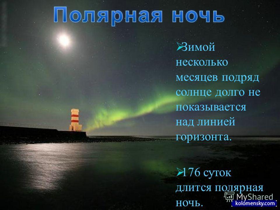 Зимой несколько месяцев подряд солнце долго не показывается над линией горизонта. 176 суток длится полярная ночь.