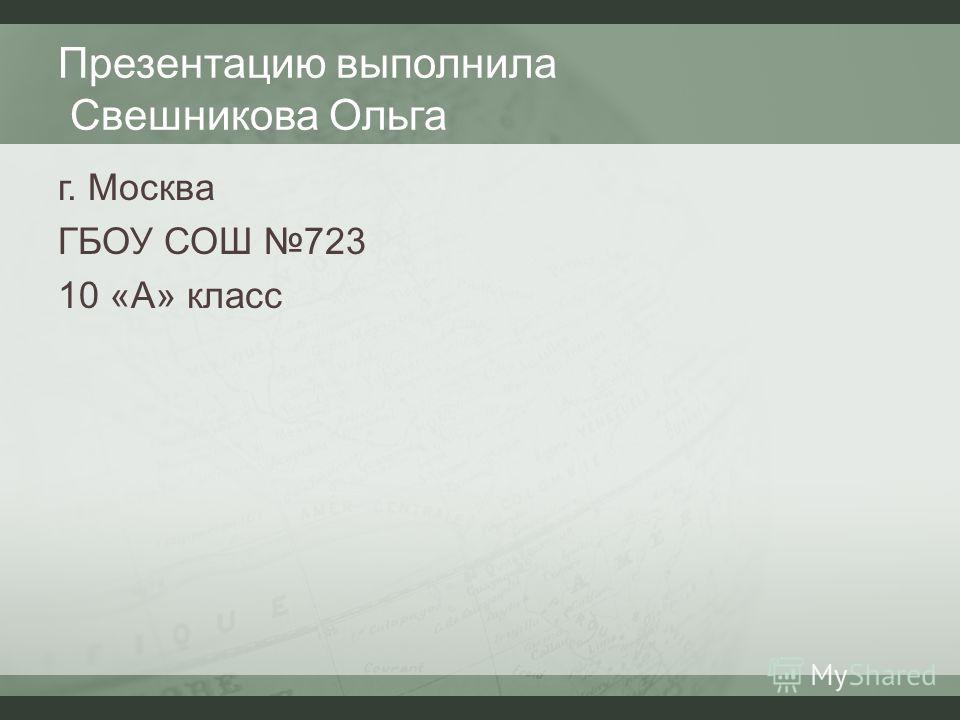 Презентацию выполнила Свешникова Ольга г. Москва ГБОУ СОШ 723 10 «А» класс