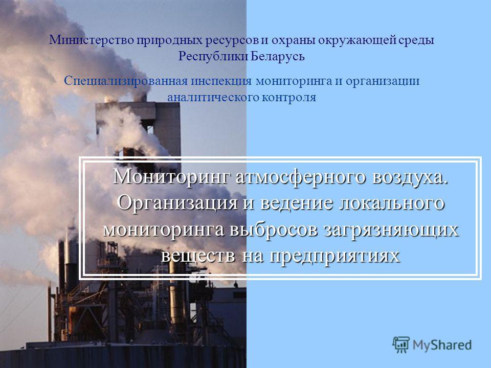 Министерство природных ресурсов и охраны окружающей среды Республики Беларусь Специализированная инспекция мониторинга и организации аналитического контроля Мониторинг атмосферного воздуха. Организация и ведение локального мониторинга выбросов загряз