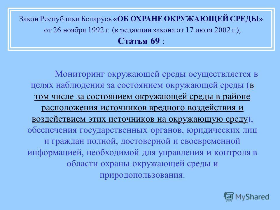 Закон Республики Беларусь «ОБ ОХРАНЕ ОКРУЖАЮЩЕЙ СРЕДЫ» от 26 ноября 1992 г. (в редакции закона от 17 июля 2002 г.), Статья 69 : Мониторинг окружающей среды осуществляется в целях наблюдения за состоянием окружающей среды (в том числе за состоянием ок