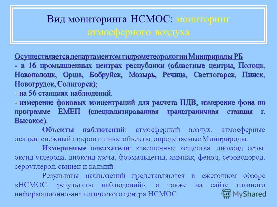 Вид мониторинга НСМОС: мониторинг атмосферного воздуха Осуществляется департаментом гидрометеорологии Минприроды РБ - в 16 промышленных центрах республики (областные центры, Полоцк, Новополоцк, Орша, Бобруйск, Мозырь, Речица, Светлогорск, Пинск, Ново
