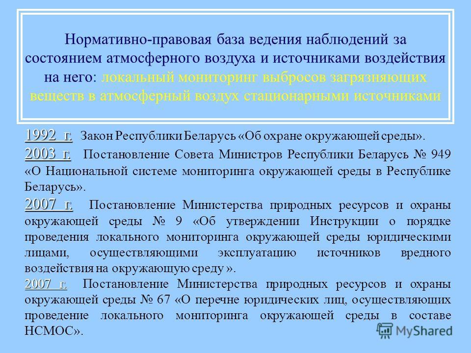 Нормативно-правовая база ведения наблюдений за состоянием атмосферного воздуха и источниками воздействия на него: локальный мониторинг выбросов загрязняющих веществ в атмосферный воздух стационарными источниками 1992 г. 1992 г. Закон Республики Белар