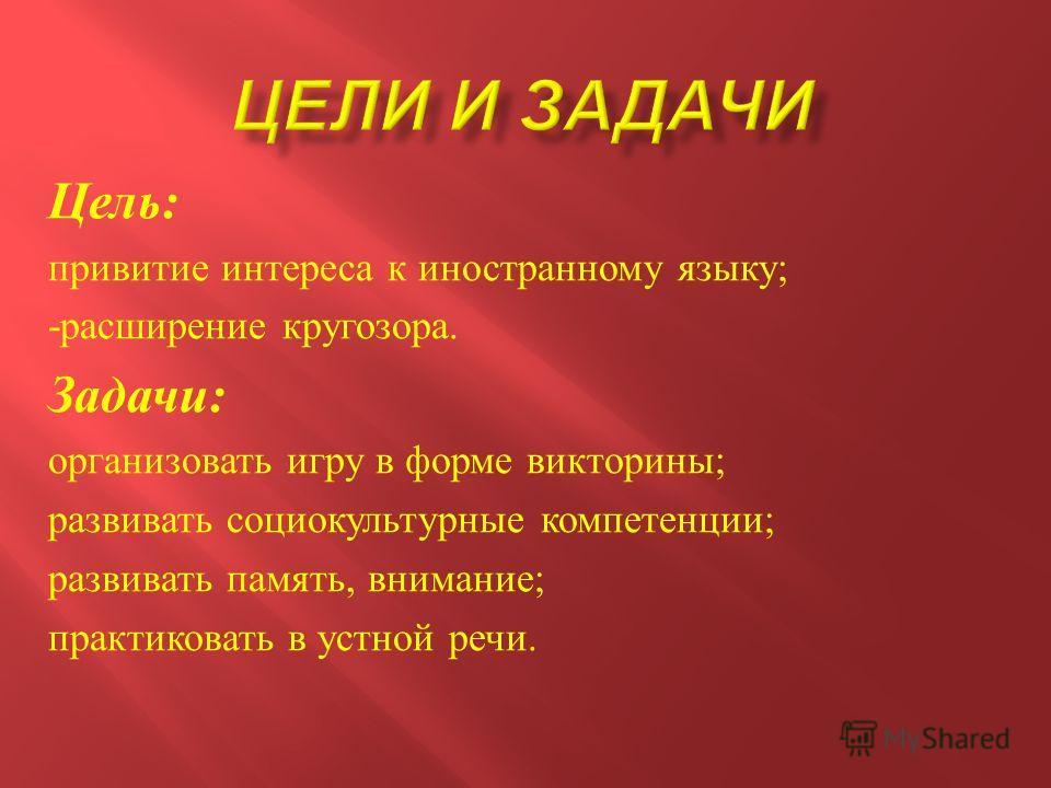 Цель : привитие интереса к иностранному языку ; - расширение кругозора. Задачи : организовать игру в форме викторины ; развивать социокультурные компетенции ; развивать память, внимание ; практиковать в устной речи.