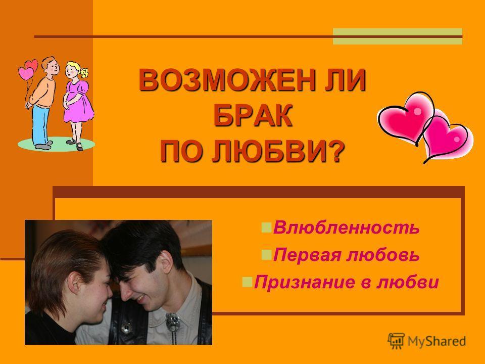 ВОЗМОЖЕН ЛИ БРАК ПО ЛЮБВИ? Влюбленность Первая любовь Признание в любви