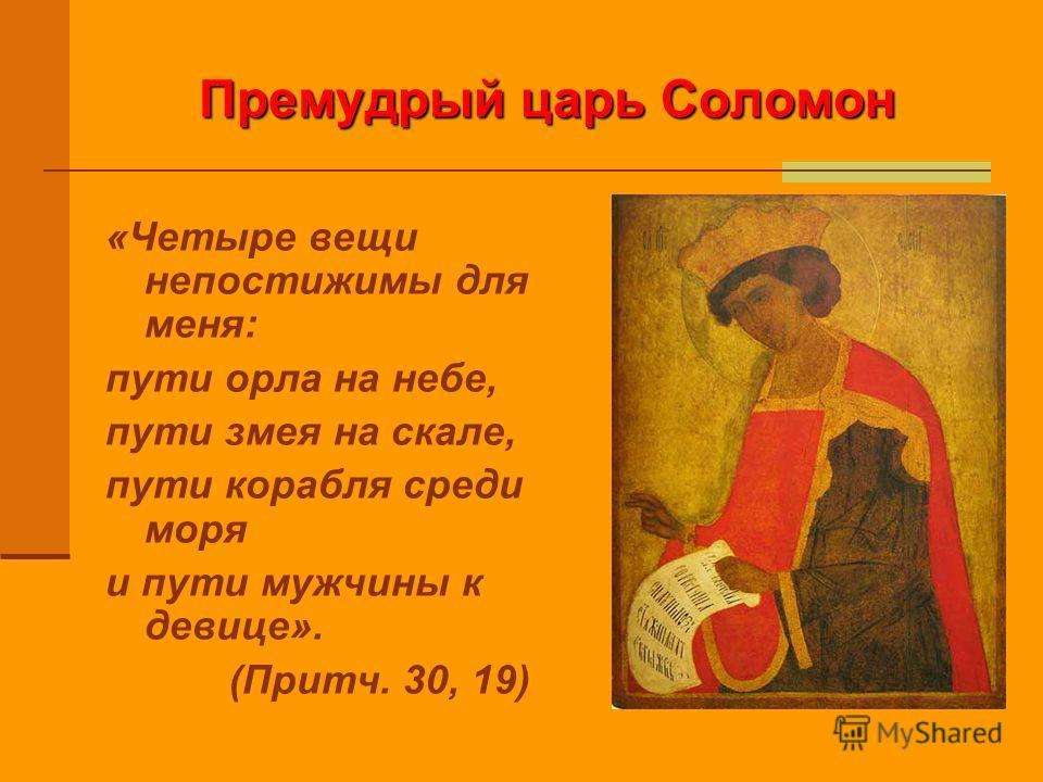 Премудрый царь Соломон «Четыре вещи непостижимы для меня: пути орла на небе, пути змея на скале, пути корабля среди моря и пути мужчины к девице». (Притч. 30, 19)