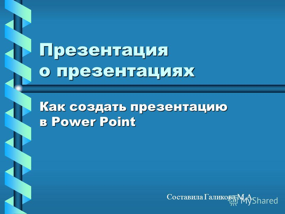 Презентация о презентациях Как создать презентацию в Power Point Составила Галикова М.А.