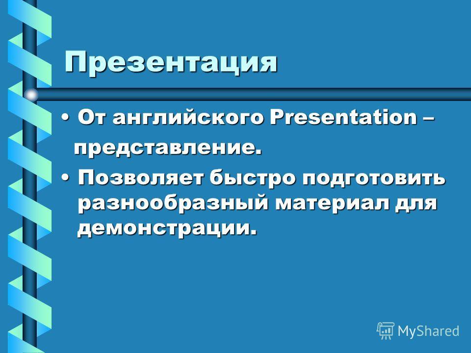 Презентация От английского Presentation – представление. Позволяет быстро подготовить разнообразный материал для демонстрации.