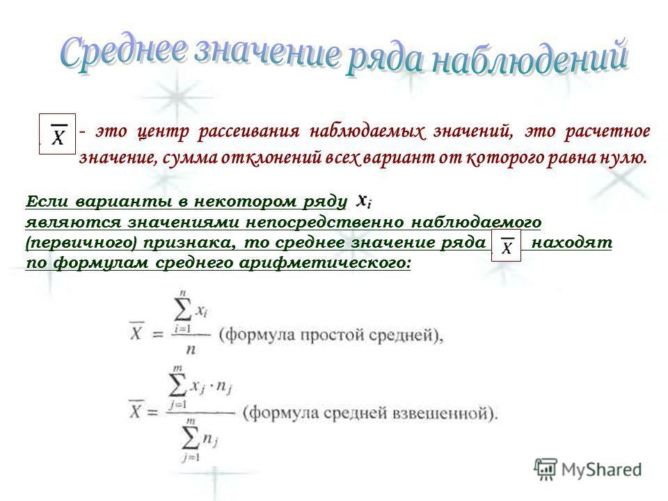 - это центр рассеивания наблюдаемых значений, это расчетное значение, сумма отклонений всех вариант от которого равна нулю. Если варианты в некотором ряду являются значениями непосредственно наблюдаемого (первичного) признака, то среднее значение ряд
