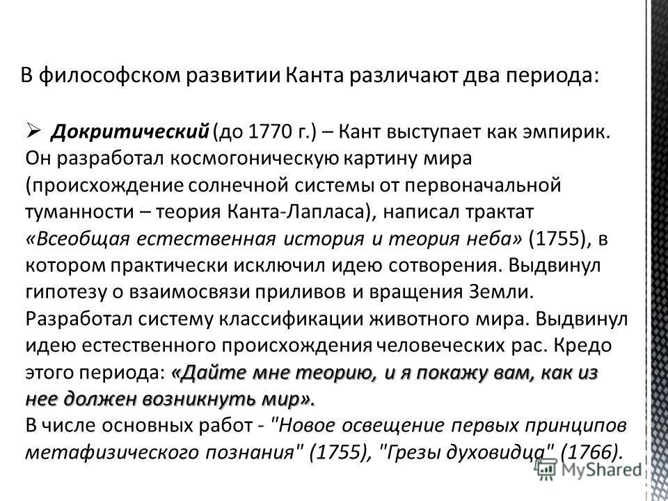 «Дайте мне теорию, и я покажу вам, как из нее должен возникнуть мир». Докритический (до 1770 г.) – Кант выступает как эмпирик. Он разработал космогоническую картину мира (происхождение солнечной системы от первоначальной туманности – теория Канта-Лап
