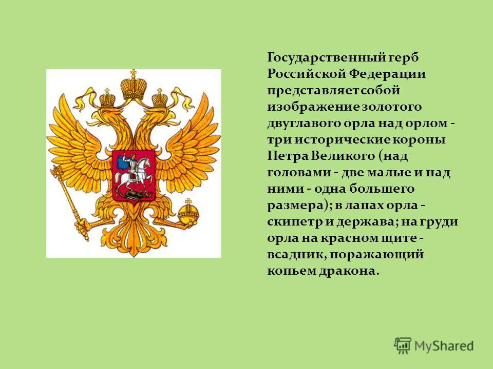 Государственный герб Российской Федерации представляет собой изображение золотого двуглавого орла над орлом - три исторические короны Петра Великого (над головами - две малые и над ними - одна большего размера); в лапах орла - скипетр и держава; на г