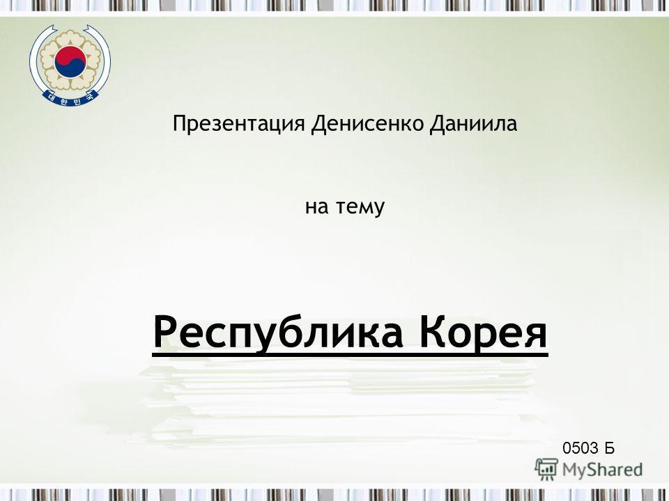Республика Корея Презентация Денисенко Даниила на тему 0503 Б