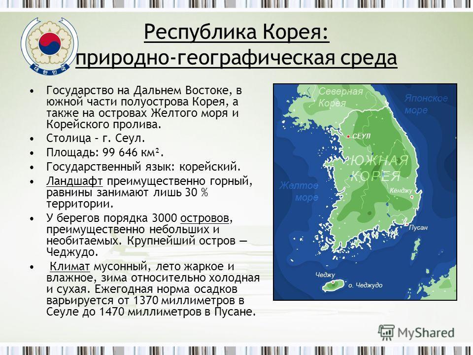 Республика Корея: природно-географическая среда Государство на Дальнем Востоке, в южной части полуострова Корея, а также на островах Желтого моря и Корейского пролива. Столица – г. Сеул. Площадь: 99 646 км². Государственный язык: корейский. Ландшафт