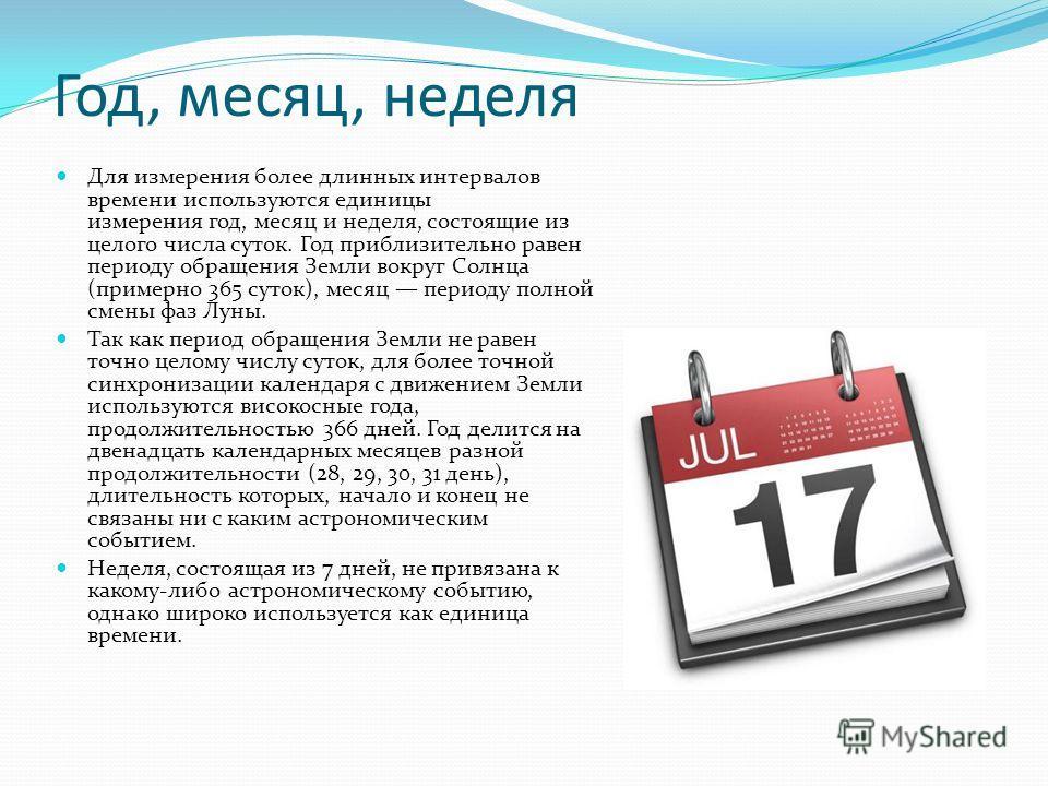 Год, месяц, неделя Для измерения более длинных интервалов времени используются единицы измерения год, месяц и неделя, состоящие из целого числа суток. Год приблизительно равен периоду обращения Земли вокруг Солнца (примерно 365 суток), месяц периоду