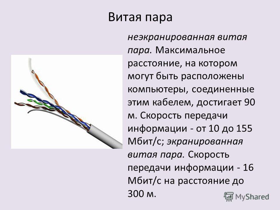 Витая пара неэкранированная витая пара. Максимальное расстояние, на котором могут быть расположены компьютеры, соединенные этим кабелем, достигает 90 м. Скорость передачи информации - от 10 до 155 Мбит/с; экранированная витая пара. Скорость передачи