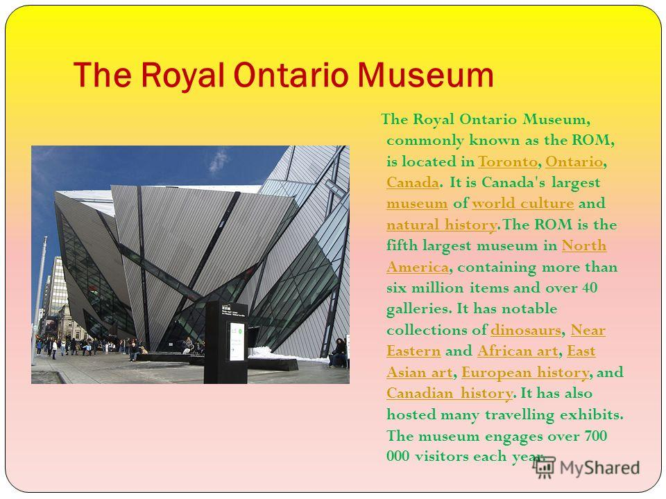 The Royal Ontario Museum The Royal Ontario Museum, commonly known as the ROM, is located in Toronto, Ontario, Canada. It is Canada's largest museum of world culture and natural history. The ROM is the fifth largest museum in North America, containing