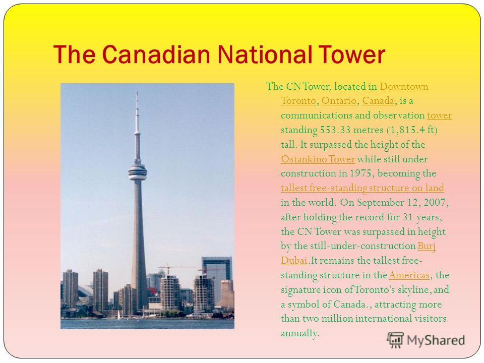 The Canadian National Tower The CN Tower, located in Downtown Toronto, Ontario, Canada, is a communications and observation tower standing 553.33 metres (1,815.4 ft) tall. It surpassed the height of the Ostankino Tower while still under construction