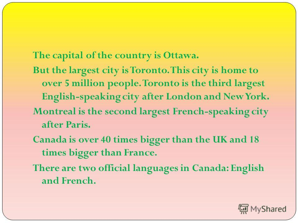 The capital of the country is Ottawa. But the largest city is Toronto. This city is home to over 5 million people. Toronto is the third largest English-speaking city after London and New York. Montreal is the second largest French-speaking city after