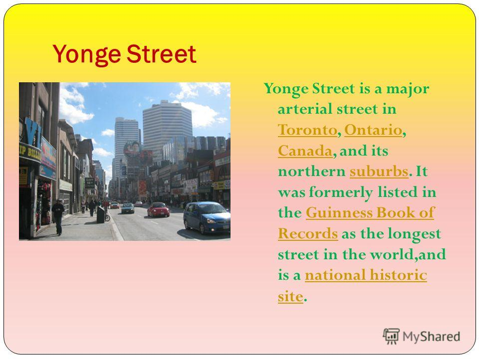 Yonge Street Yonge Street is a major arterial street in Toronto, Ontario, Canada, and its northern suburbs. It was formerly listed in the Guinness Book of Records as the longest street in the world,and is a national historic site. TorontoOntario Cana