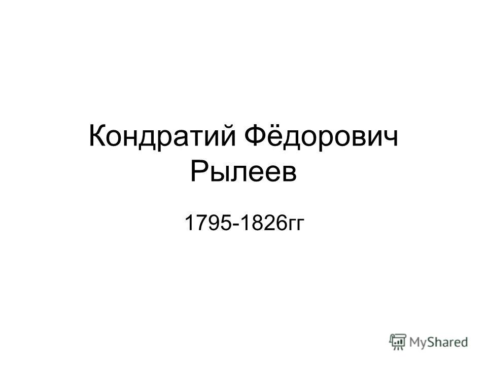 Кондратий Фёдорович Рылеев 1795-1826гг