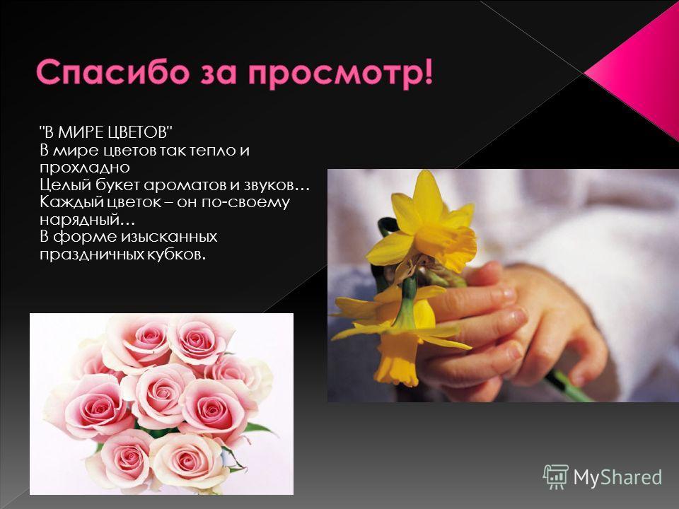 В МИРЕ ЦВЕТОВ В мире цветов так тепло и прохладно Целый букет ароматов и звуков… Каждый цветок – он по-своему нарядный… В форме изысканных праздничных кубков.