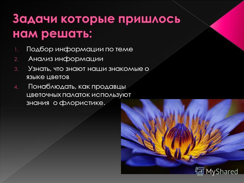1. Подбор информации по теме 2. Анализ информации 3. Узнать, что знают наши знакомые о языке цветов 4. Понаблюдать, как продавцы цветочных палаток используют знания о флористике.
