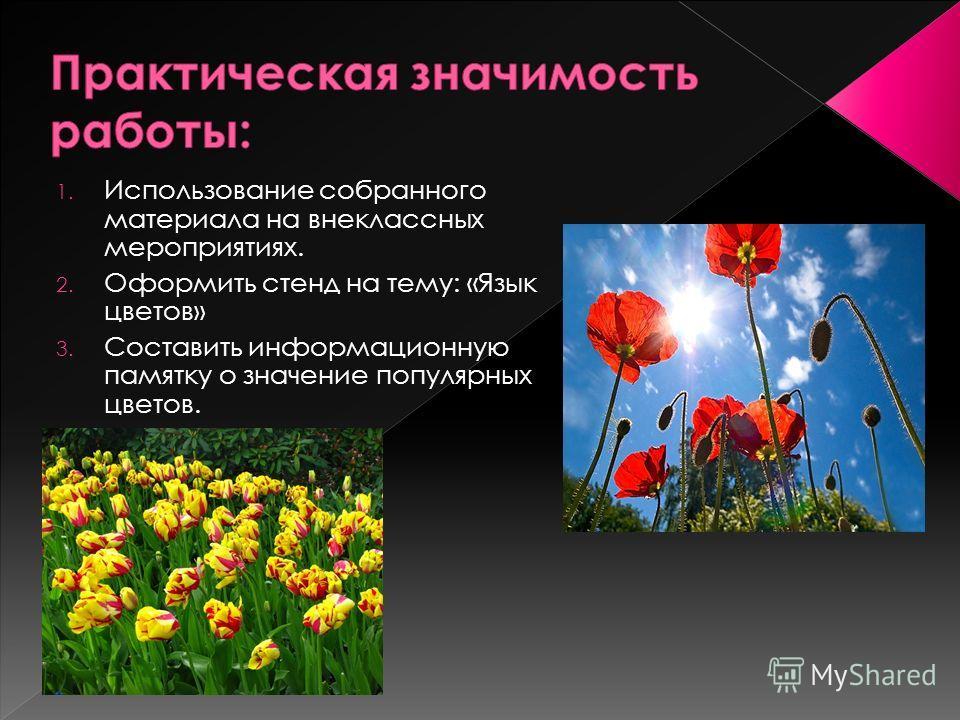 1. Использование собранного материала на внеклассных мероприятиях. 2. Оформить стенд на тему: «Язык цветов» 3. Составить информационную памятку о значение популярных цветов.