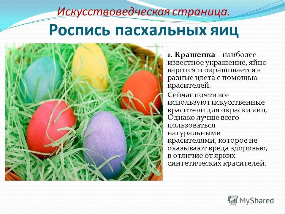 Искусствоведческая страница. Роспись пасхальных яиц 1. Крашенка – наиболее известное украшение, яйцо варится и окрашивается в разные цвета с помощью красителей. Сейчас почти все используют искусственные красители для окраски яиц. Однако лучше всего п