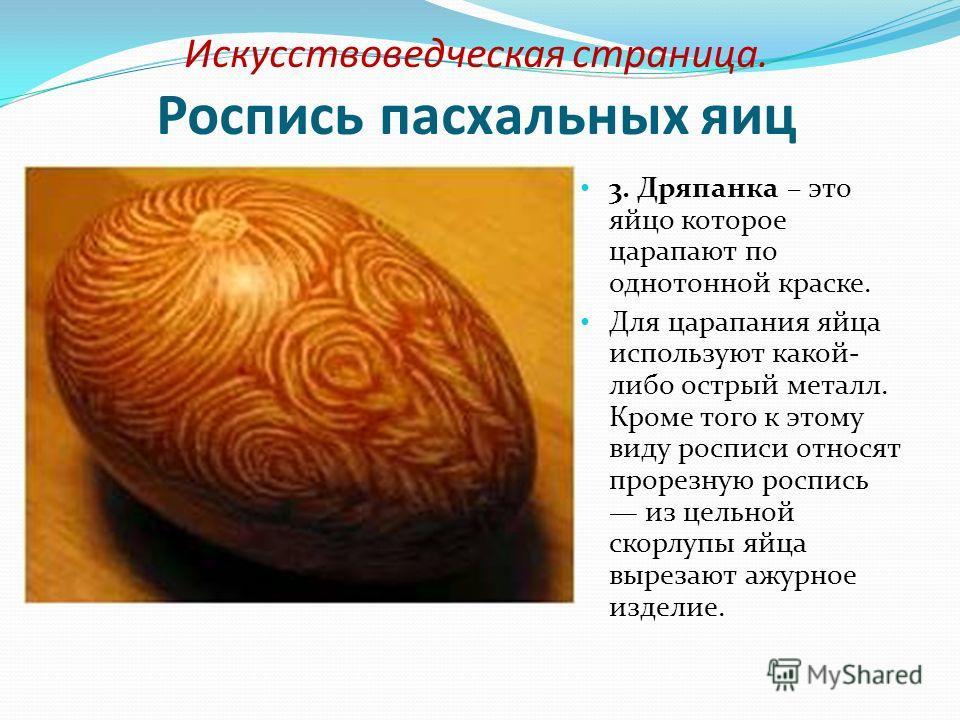 Искусствоведческая страница. Роспись пасхальных яиц 3. Дряпанка – это яйцо которое царапают по однотонной краске. Для царапания яйца используют какой- либо острый металл. Кроме того к этому виду росписи относят прорезную роспись из цельной скорлупы я