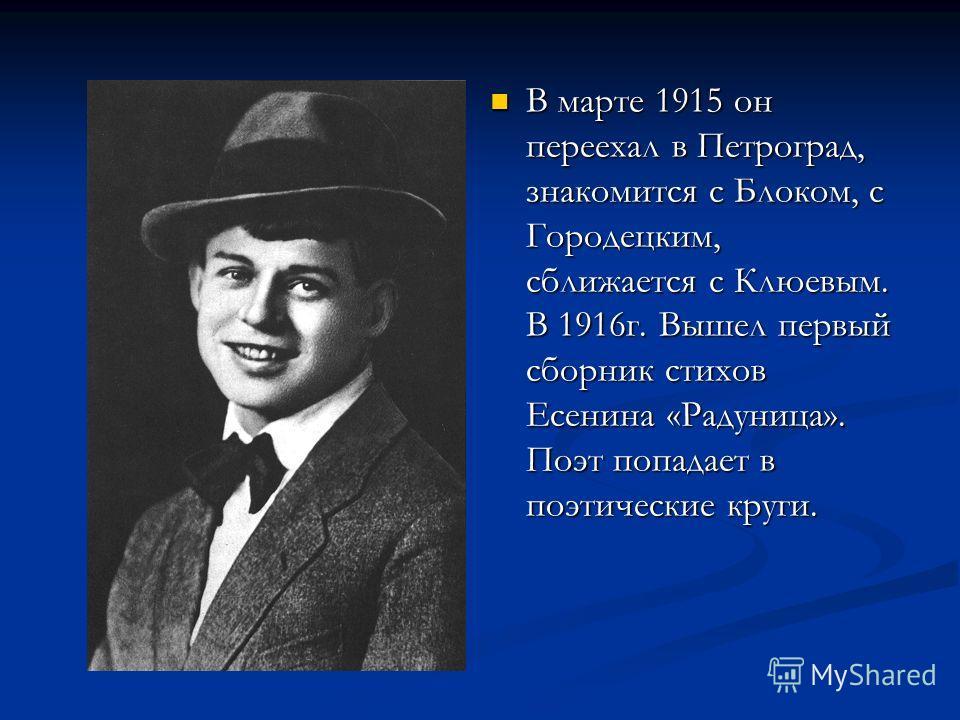 В марте 1915 он переехал в Петроград, знакомится с Блоком, с Городецким, сближается с Клюевым. В 1916г. Вышел первый сборник стихов Есенина «Радуница». Поэт попадает в поэтические круги.