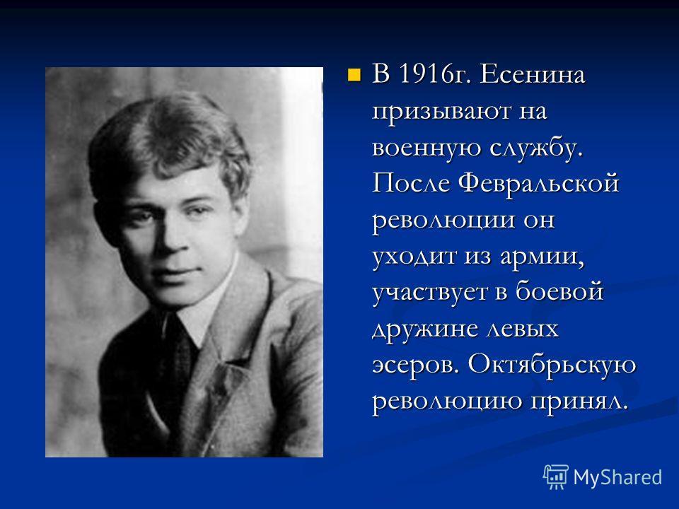 В 1916г. Есенина призывают на военную службу. После Февральской революции он уходит из армии, участвует в боевой дружине левых эсеров. Октябрьскую революцию принял.