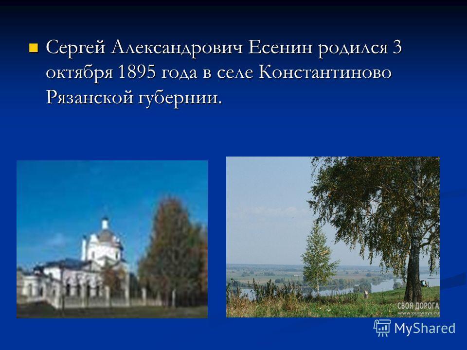 Сергей Александрович Есенин родился 3 октября 1895 года в селе Константиново Рязанской губернии.