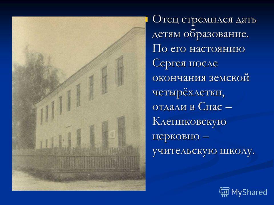 Отец стремился дать детям образование. По его настоянию Сергея после окончания земской четырёхлетки, отдали в Спас – Клепиковскую церковно – учительскую школу.