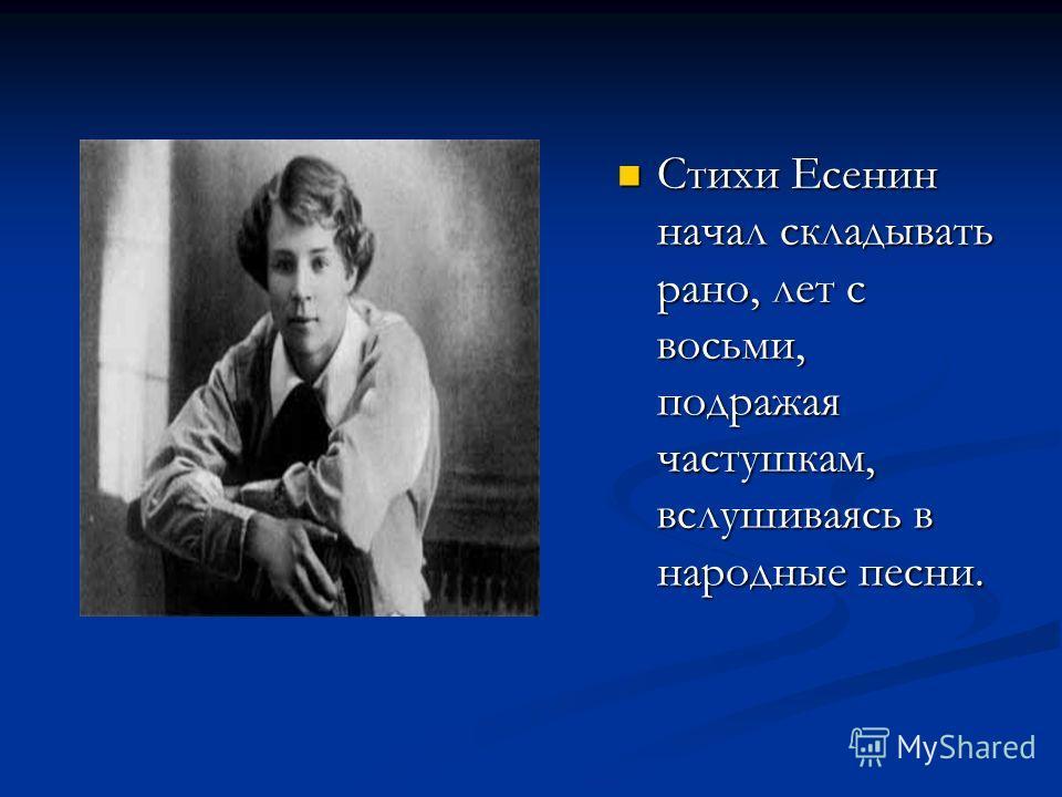 Стихи Есенин начал складывать рано, лет с восьми, подражая частушкам, вслушиваясь в народные песни.