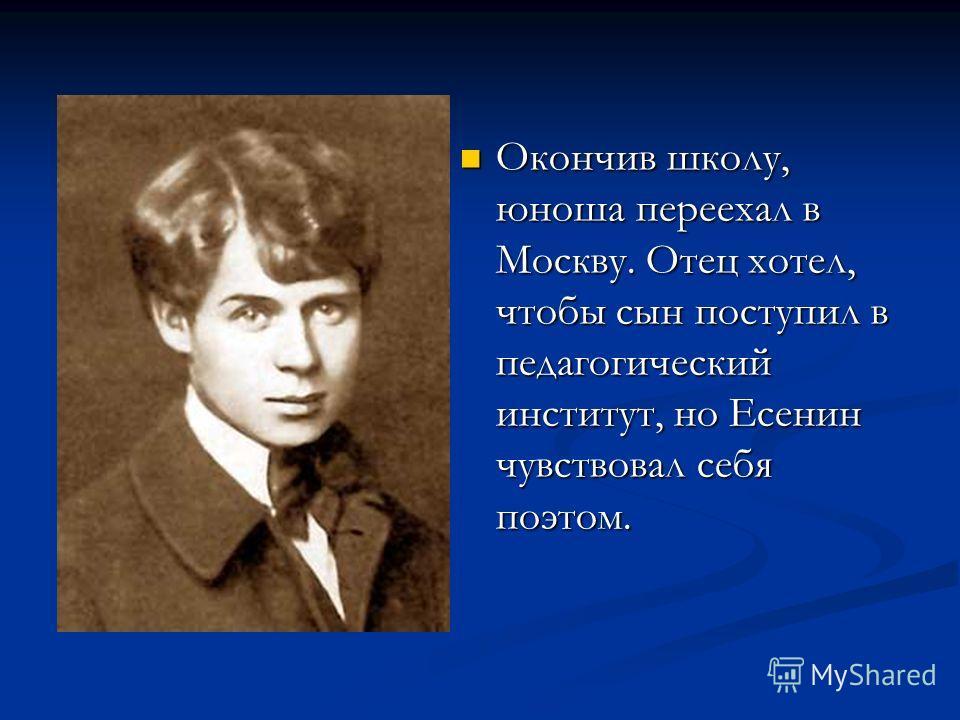Окончив школу, юноша переехал в Москву. Отец хотел, чтобы сын поступил в педагогический институт, но Есенин чувствовал себя поэтом.