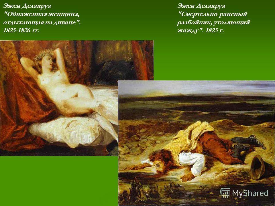 Эжен Делакруа Обнаженная женщина, отдыхающая на диване. 1825-1826 гг. Эжен Делакруа Смертельно раненый разбойник, утоляющий жажду. 1825 г.