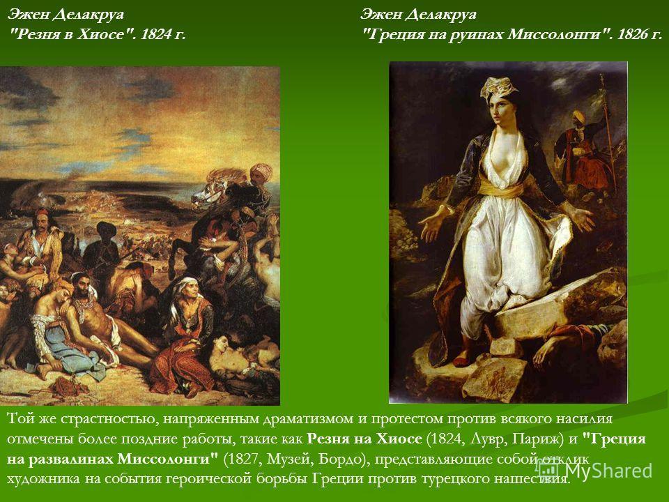 Той же страстностью, напряженным драматизмом и протестом против всякого насилия отмечены более поздние работы, такие как Резня на Хиосе (1824, Лувр, Париж) и