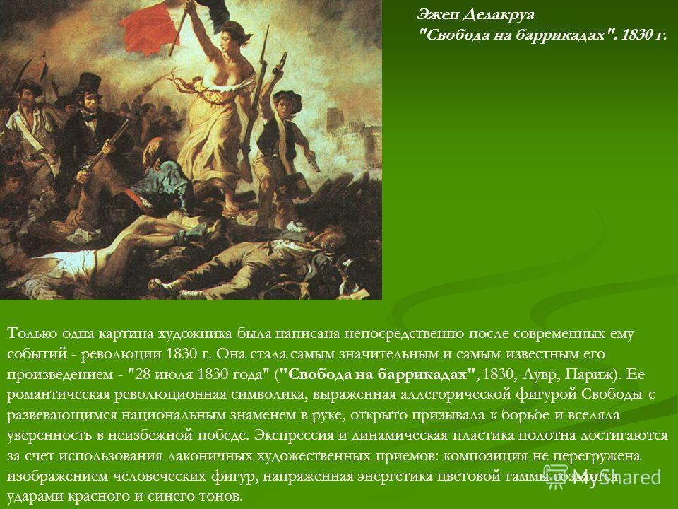 Только одна картина художника была написана непосредственно после современных ему событий - революции 1830 г. Она стала самым значительным и самым известным его произведением -