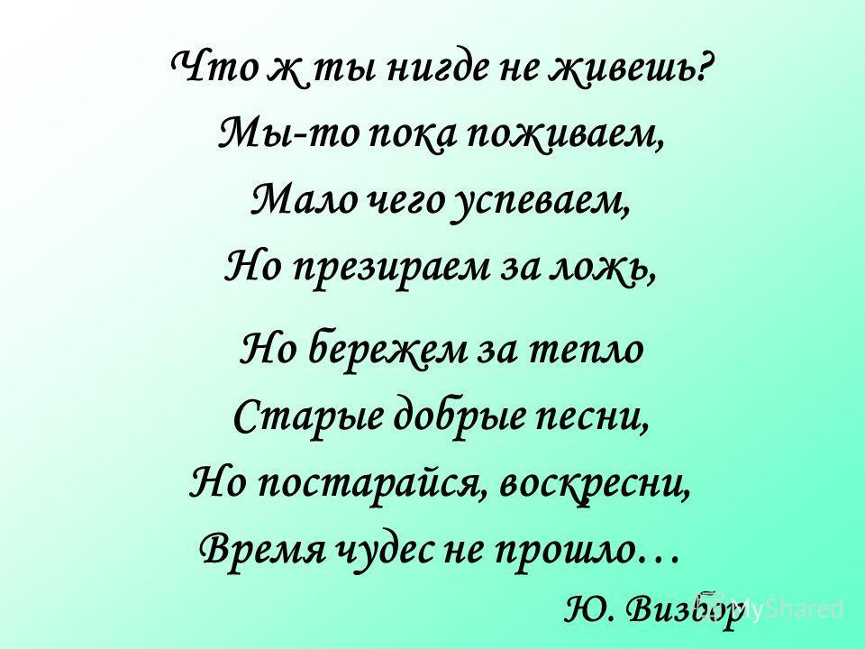 Что ж ты нигде не живешь? Мы-то пока поживаем, Мало чего успеваем, Но презираем за ложь, Но бережем за тепло Старые добрые песни, Но постарайся, воскресни, Время чудес не прошло… Ю. Визбор