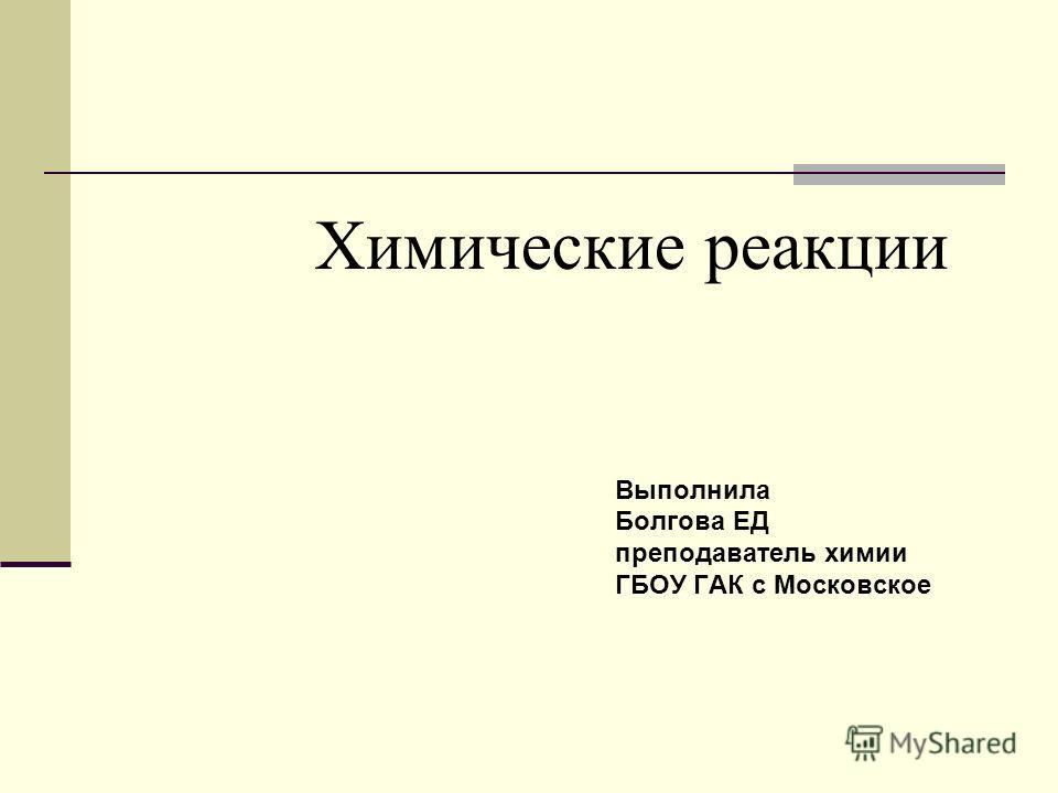Химические реакции Выполнила Болгова ЕД преподаватель химии ГБОУ ГАК с Московское
