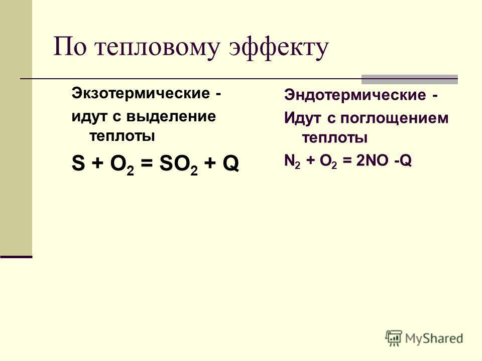 По тепловому эффекту Экзотермические - идут с выделение теплоты S + O 2 = SO 2 + Q Эндотермические - Идут с поглощением теплоты N 2 + O 2 = 2NO -Q