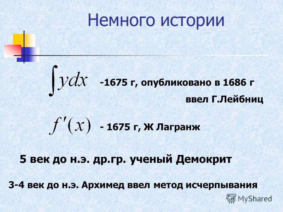 Немного истории -1675 г, опубликовано в 1686 г ввел Г.Лейбниц - 1675 г, Ж Лагранж 5 век до н.э. др.гр. ученый Демокрит 3-4 век до н.э. Архимед ввел метод исчерпывания
