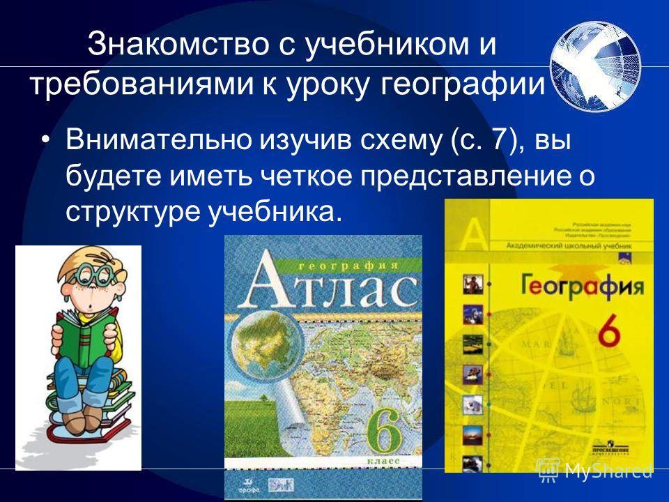 Знакомство с учебником и требованиями к уроку географии Внимательно изучив схему (с. 7), вы будете иметь четкое представление о структуре учебника.