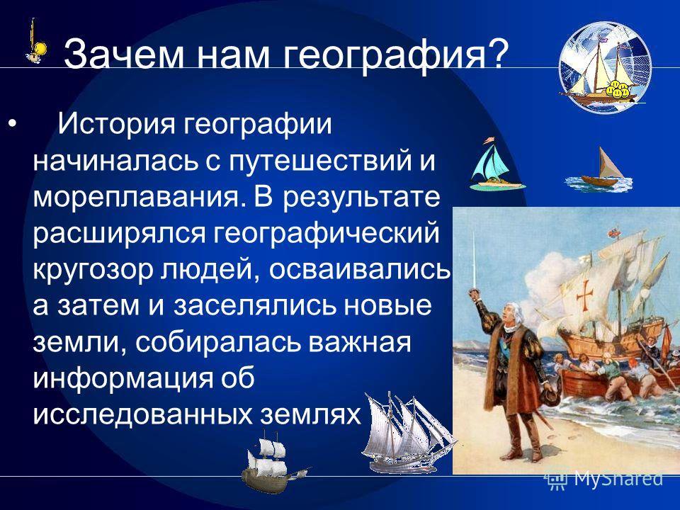 Зачем нам география? История географии начиналась с путешествий и мореплавания. В результате расширялся географический кругозор людей, осваивались, а затем и заселялись новые земли, собиралась важная информация об исследованных землях