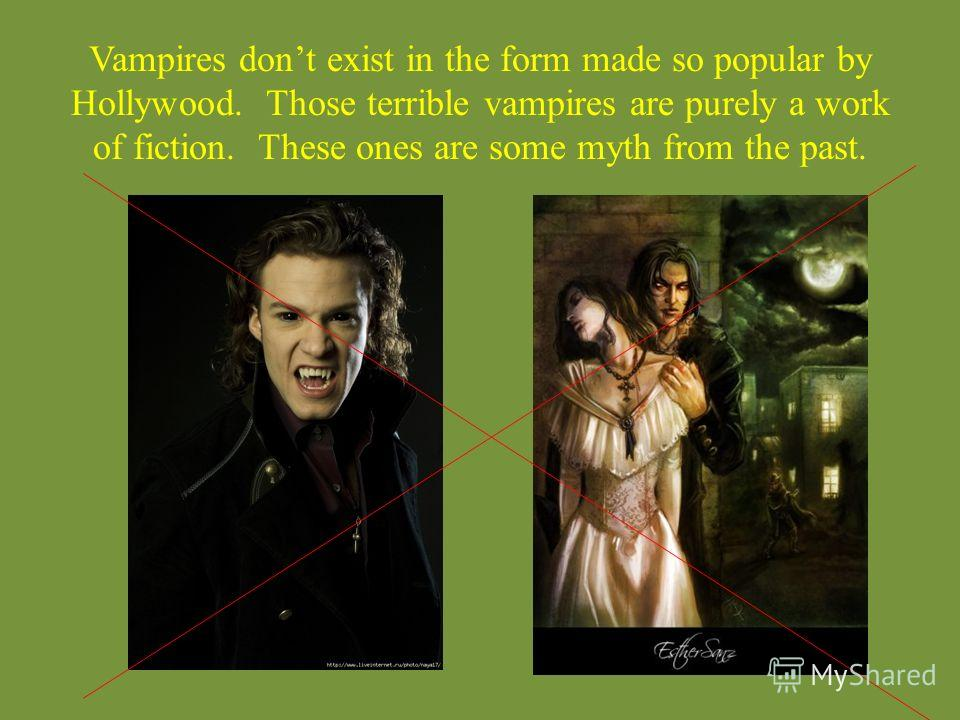 Vampires dont exist in the form made so popular by Hollywood. Those terrible vampires are purely a work of fiction. These ones are some myth from the past.