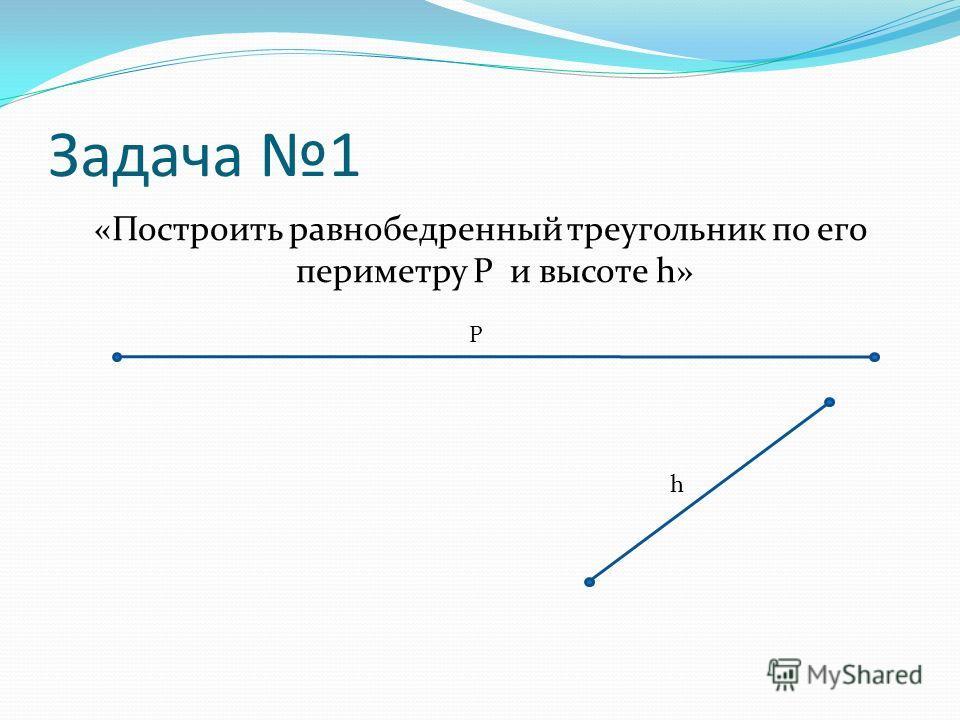 Задача 1 «Построить равнобедренный треугольник по его периметру P и высоте h» P h