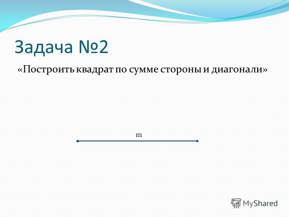 Задача 2 «Построить квадрат по сумме стороны и диагонали» m