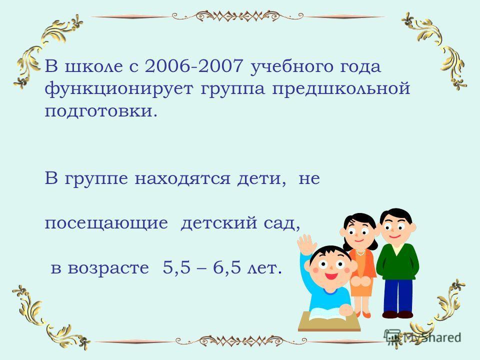 В школе с 2006-2007 учебного года функционирует группа предшкольной подготовки. В группе находятся дети, не посещающие детский сад, в возрасте 5,5 – 6,5 лет.