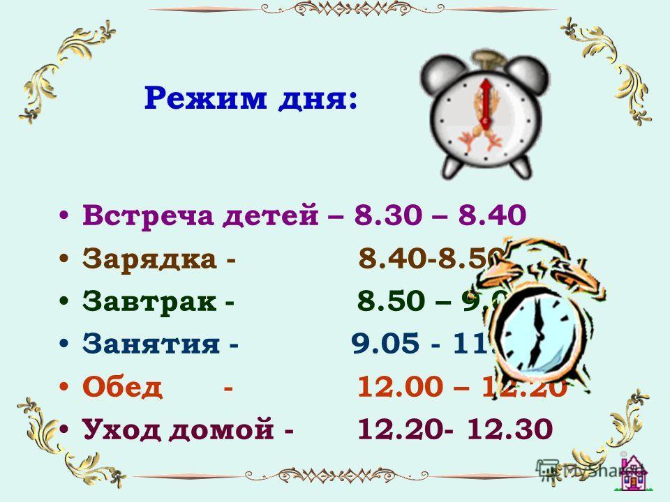 Режим дня: Встреча детей – 8.30 – 8.40 Зарядка - 8.40-8.50 Завтрак - 8.50 – 9.05 Занятия - 9.05 - 11.50 Обед - 12.00 – 12.20 Уход домой - 12.20- 12.30